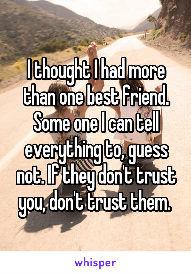 I thought I had more than one best friend. Some one I can tell everything to, guess not. If they don't trust you, don't trust them.