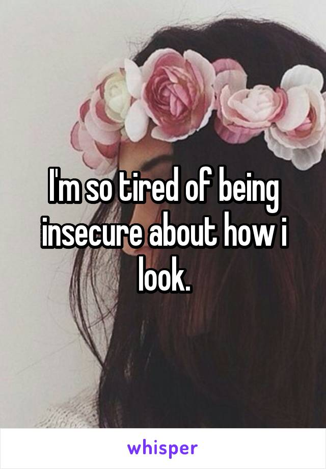 I'm so tired of being insecure about how i look.