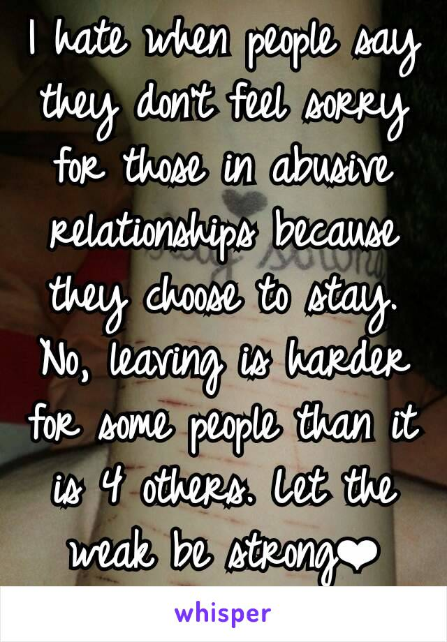 I hate when people say they don't feel sorry for those in abusive relationships because they choose to stay. No, leaving is harder for some people than it is 4 others. Let the weak be strong❤