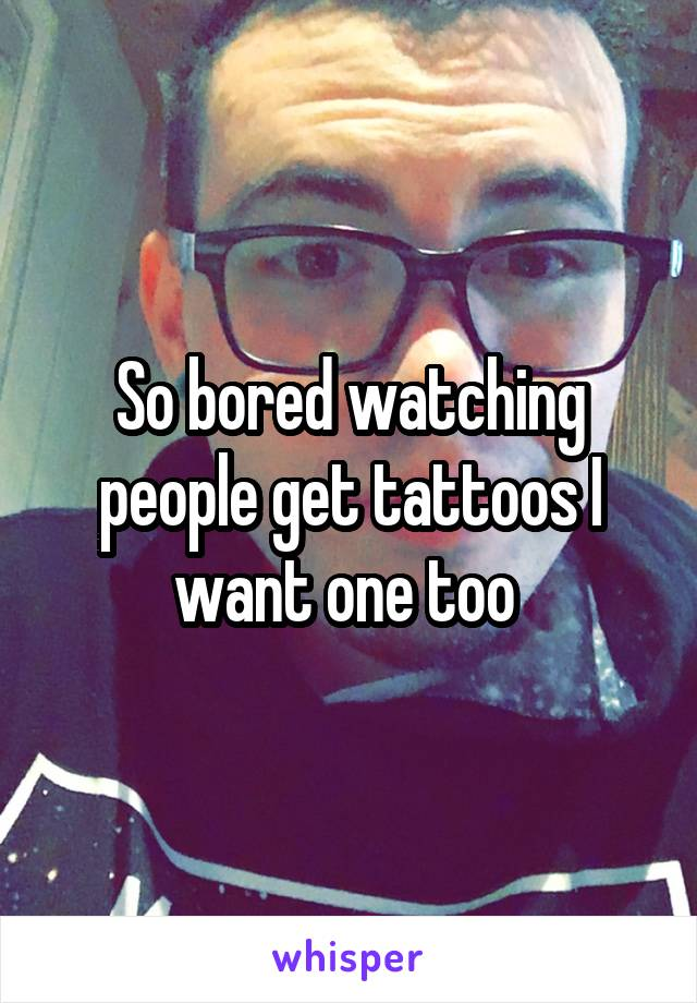 So bored watching people get tattoos I want one too