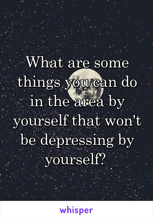 What are some things you can do in the area by yourself that won't be depressing by yourself?