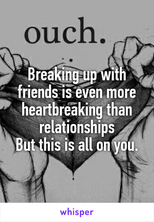 Breaking up with friends is even more heartbreaking than relationships But this is all on you.