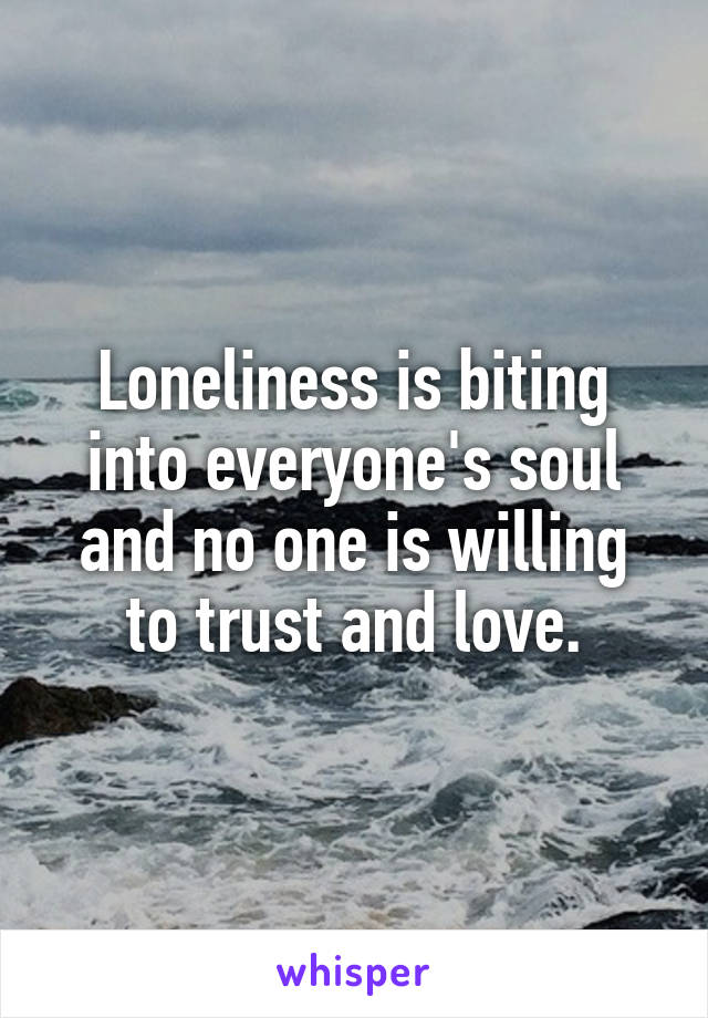 Loneliness is biting into everyone's soul and no one is willing to trust and love.