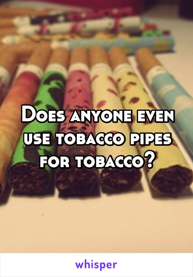 Does anyone even use tobacco pipes for tobacco?