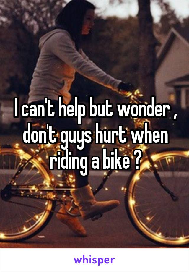 I can't help but wonder , don't guys hurt when riding a bike ?