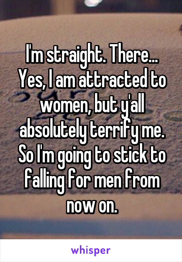 I'm straight. There... Yes, I am attracted to women, but y'all absolutely terrify me. So I'm going to stick to falling for men from now on.