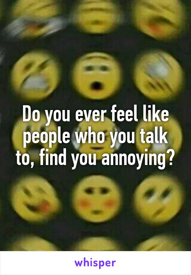 Do you ever feel like people who you talk to, find you annoying?