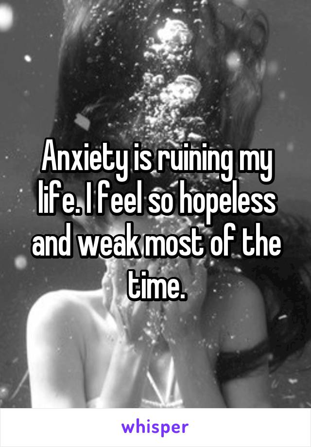Anxiety is ruining my life. I feel so hopeless and weak most of the time.