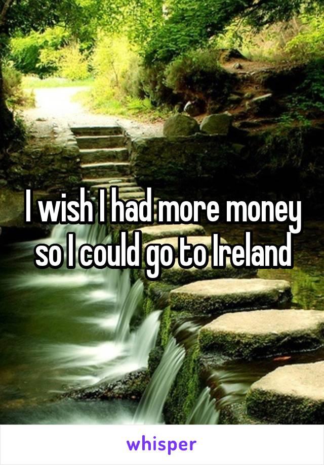 I wish I had more money so I could go to Ireland