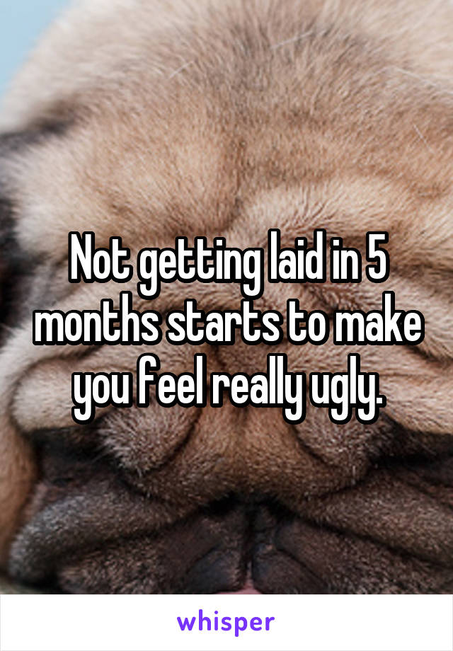 Not getting laid in 5 months starts to make you feel really ugly.