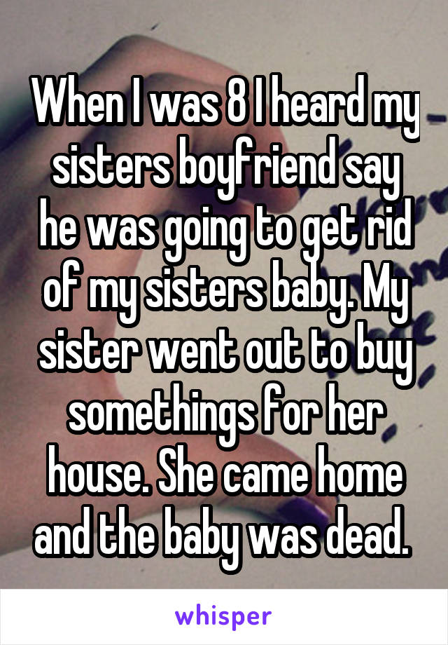 When I was 8 I heard my sisters boyfriend say he was going to get rid of my sisters baby. My sister went out to buy somethings for her house. She came home and the baby was dead.