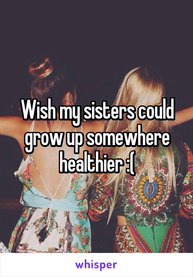 Wish my sisters could grow up somewhere healthier :(