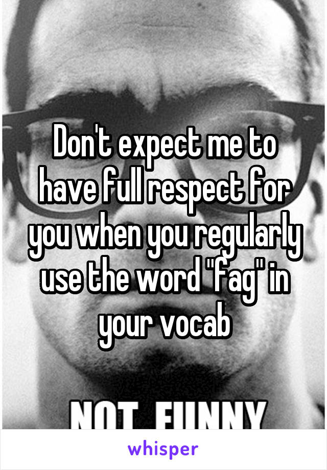 """Don't expect me to have full respect for you when you regularly use the word """"fag"""" in your vocab"""