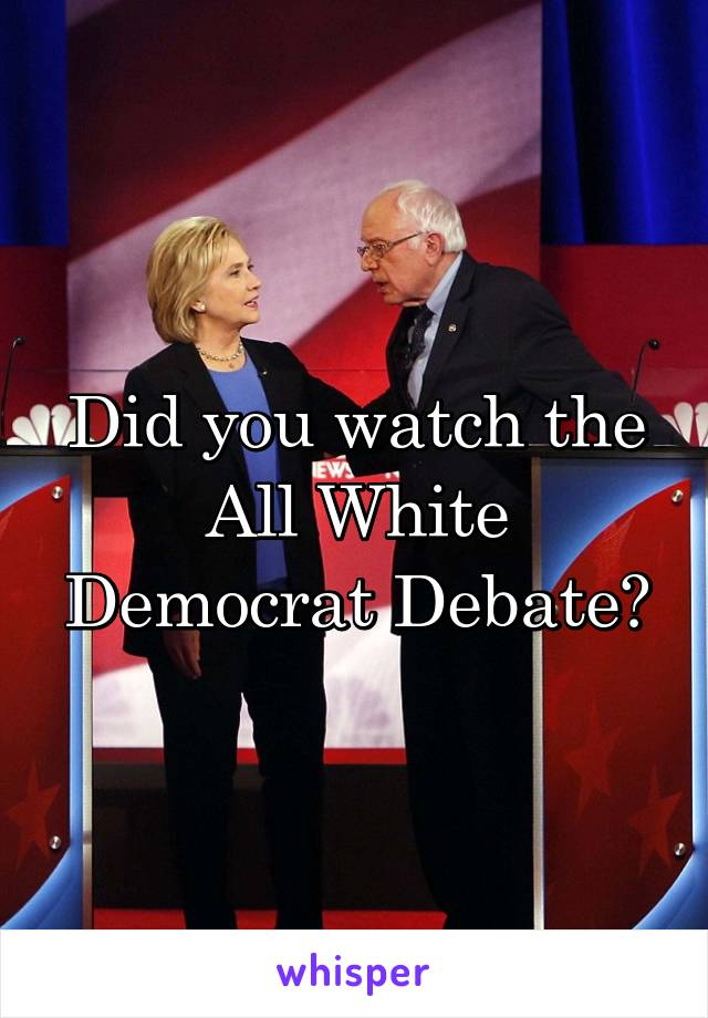 Did you watch the All White Democrat Debate?