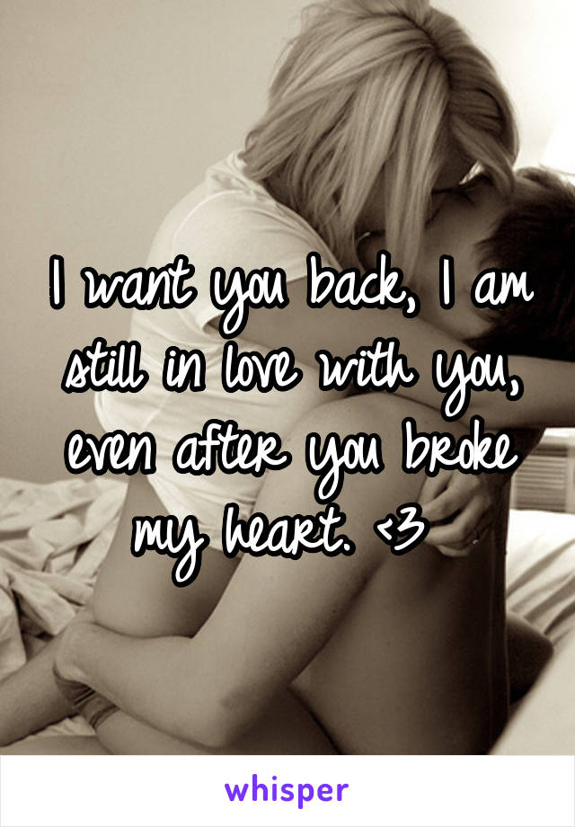 I want you back, I am still in love with you, even after you broke my heart. <\3
