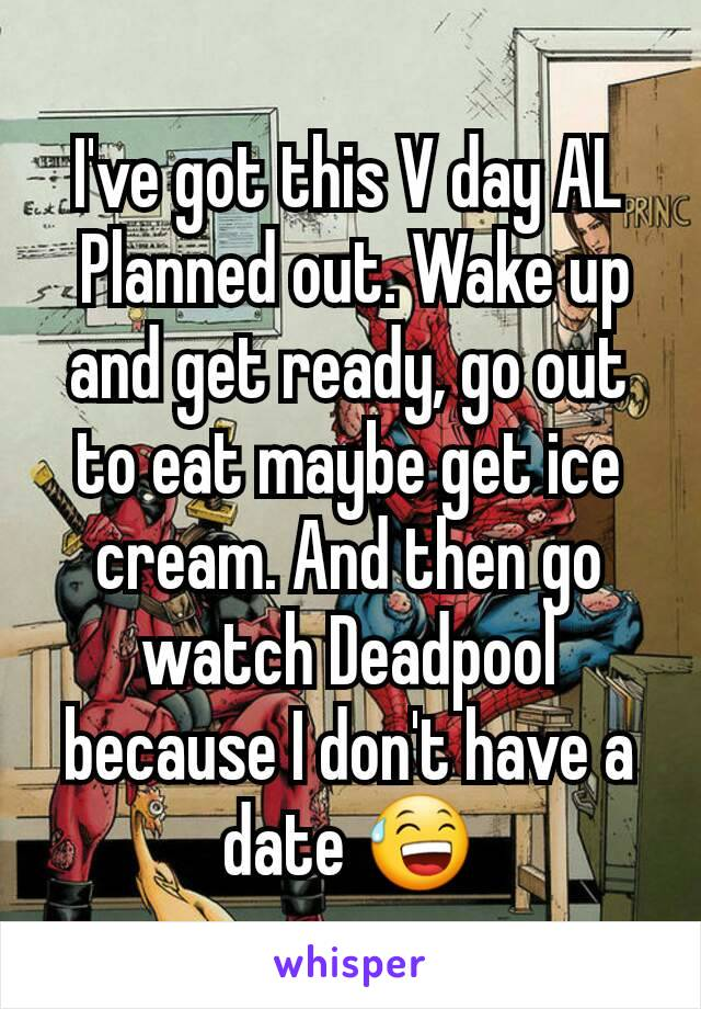 I've got this V day AL  Planned out. Wake up and get ready, go out to eat maybe get ice cream. And then go watch Deadpool because I don't have a date 😅