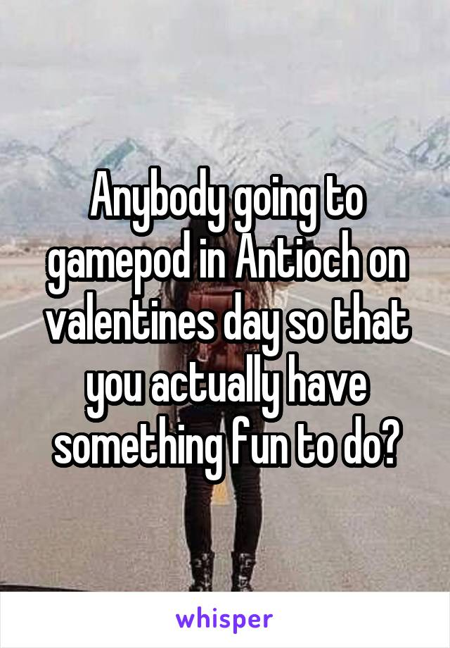 Anybody going to gamepod in Antioch on valentines day so that you actually have something fun to do?