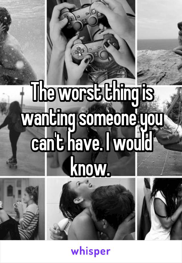 The worst thing is wanting someone you can't have. I would know.