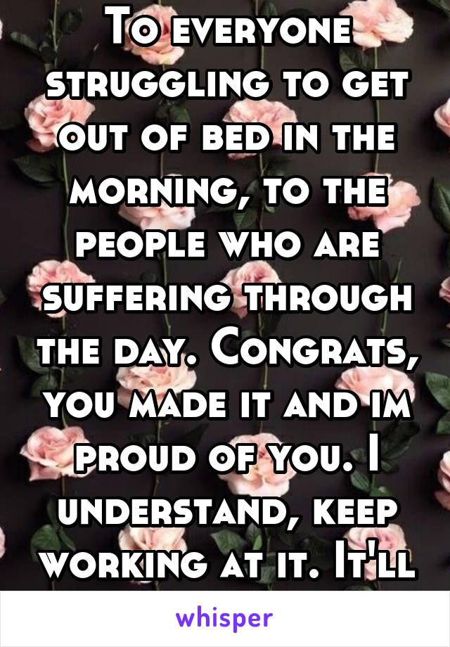 To everyone struggling to get out of bed in the morning, to the people who are suffering through the day. Congrats, you made it and im proud of you. I understand, keep working at it. It'll get better.