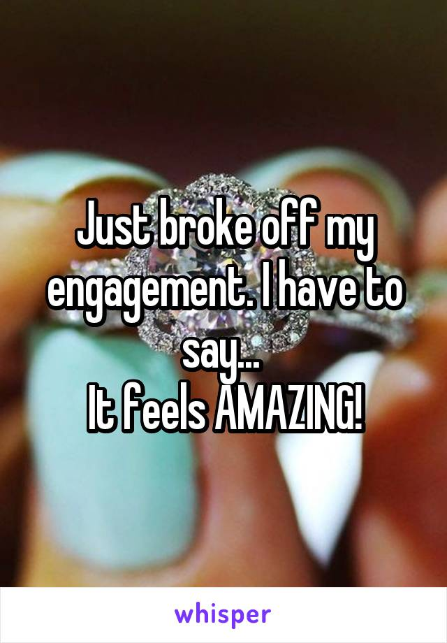 Just broke off my engagement. I have to say...  It feels AMAZING!