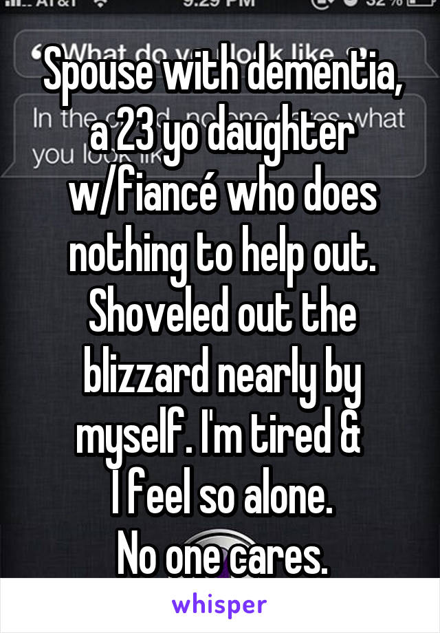 Spouse with dementia, a 23 yo daughter w/fiancé who does nothing to help out. Shoveled out the blizzard nearly by myself. I'm tired &  I feel so alone. No one cares.