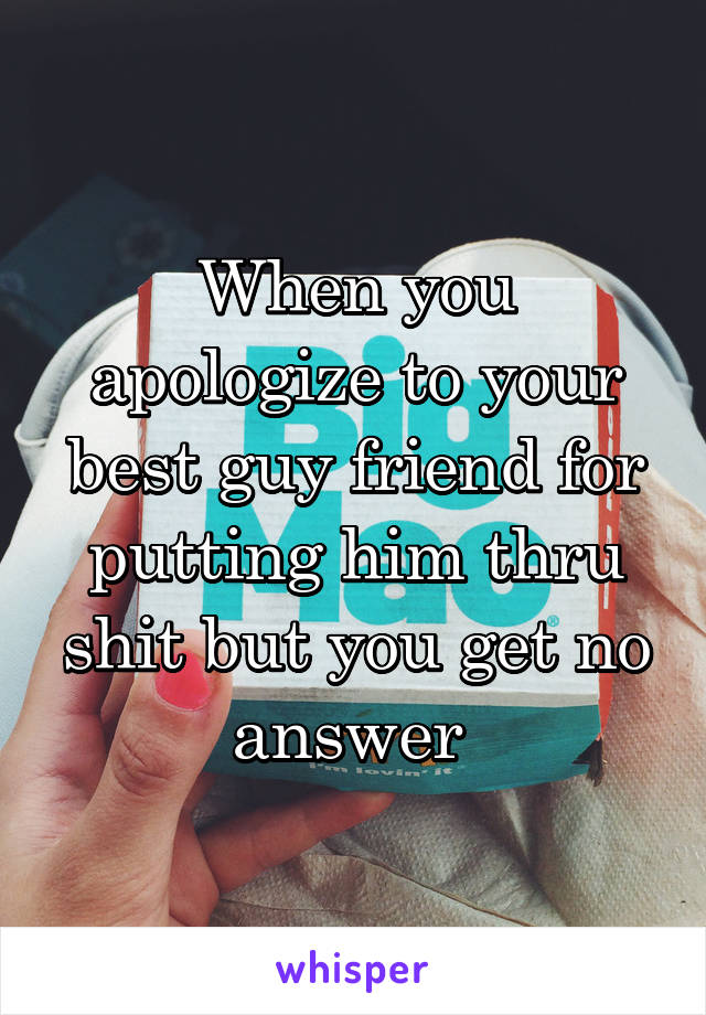 When you apologize to your best guy friend for putting him thru shit but you get no answer
