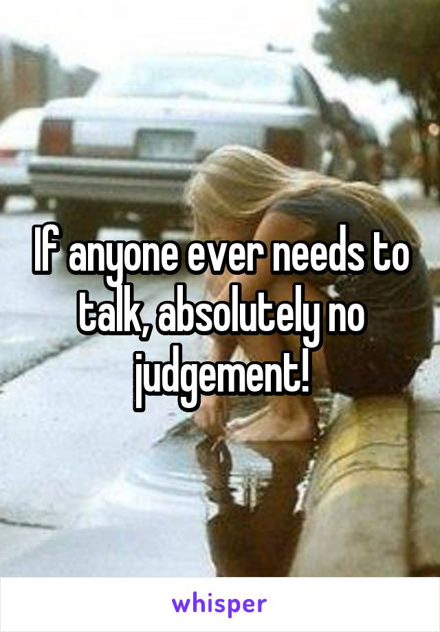 If anyone ever needs to talk, absolutely no judgement!