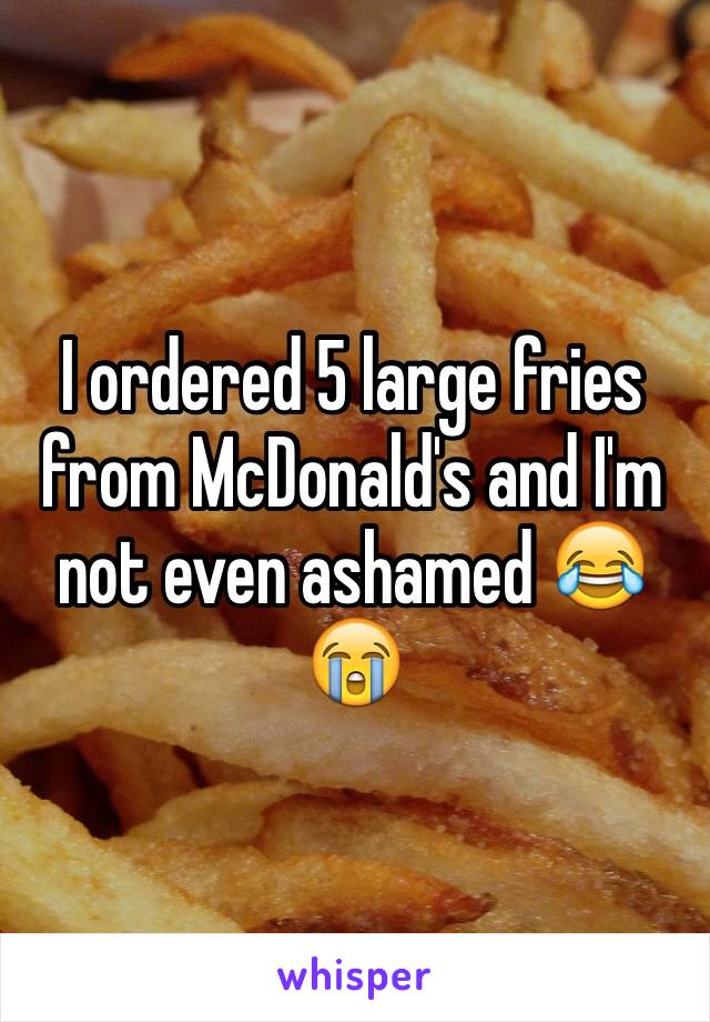 I ordered 5 large fries from McDonald's and I'm not even ashamed 😂😭
