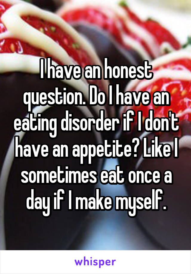 I have an honest question. Do I have an eating disorder if I don't have an appetite? Like I sometimes eat once a day if I make myself.