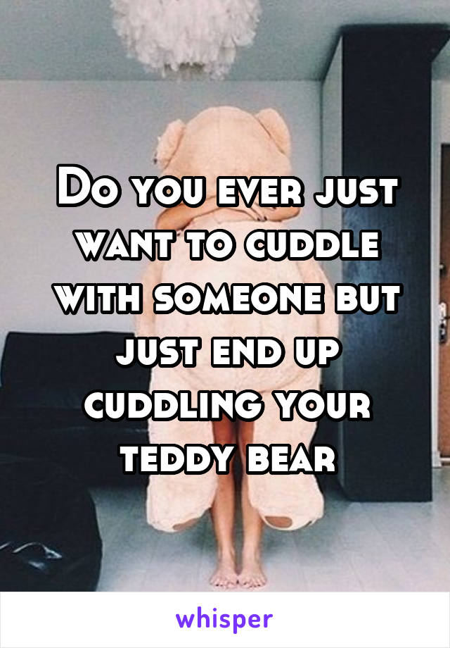 Do you ever just want to cuddle with someone but just end up cuddling your teddy bear