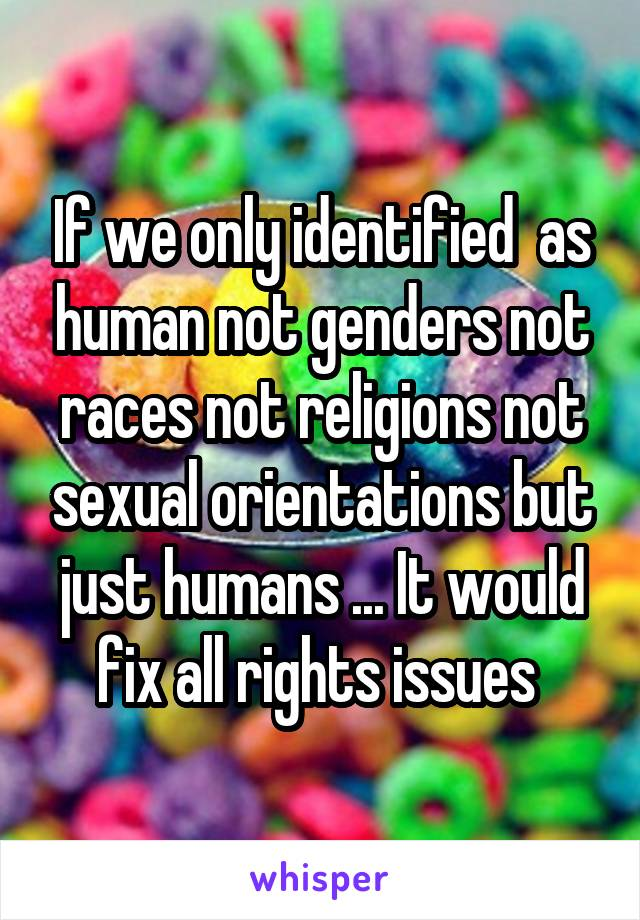 If we only identified  as human not genders not races not religions not sexual orientations but just humans ... It would fix all rights issues