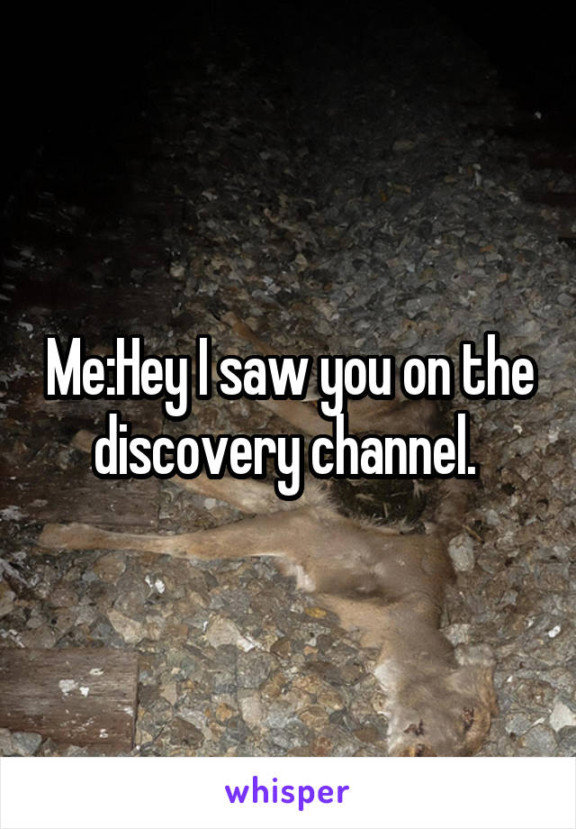 Me:Hey I saw you on the discovery channel.