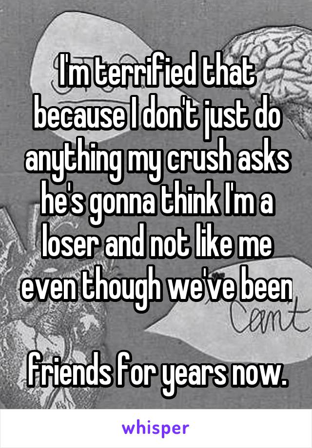 I'm terrified that because I don't just do anything my crush asks he's gonna think I'm a loser and not like me even though we've been  friends for years now.