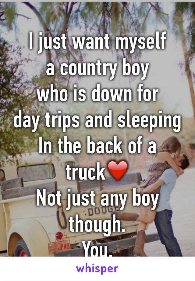 I just want myself  a country boy  who is down for  day trips and sleeping In the back of a truck❤️  Not just any boy though. You.