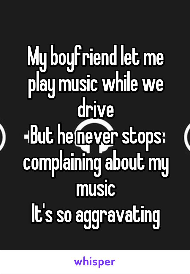 My boyfriend let me play music while we drive But he never stops complaining about my music It's so aggravating