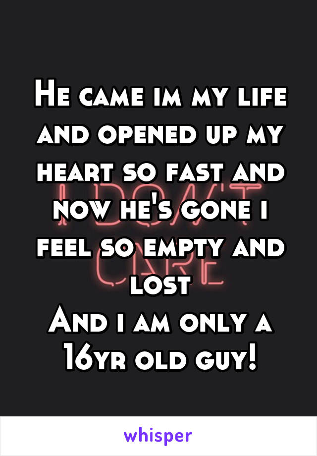 He came im my life and opened up my heart so fast and now he's gone i feel so empty and lost And i am only a 16yr old guy!