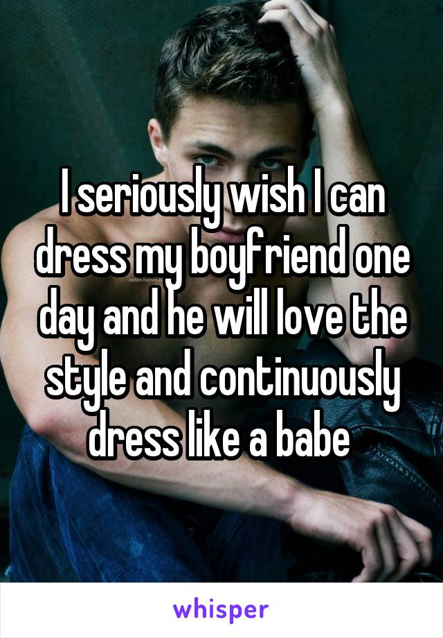 I seriously wish I can dress my boyfriend one day and he will love the style and continuously dress like a babe