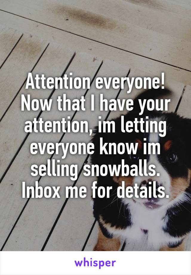 Attention everyone! Now that I have your attention, im letting everyone know im selling snowballs. Inbox me for details.
