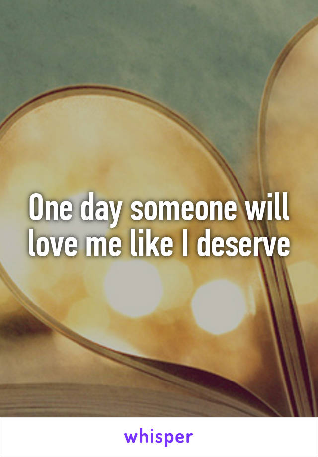 One day someone will love me like I deserve