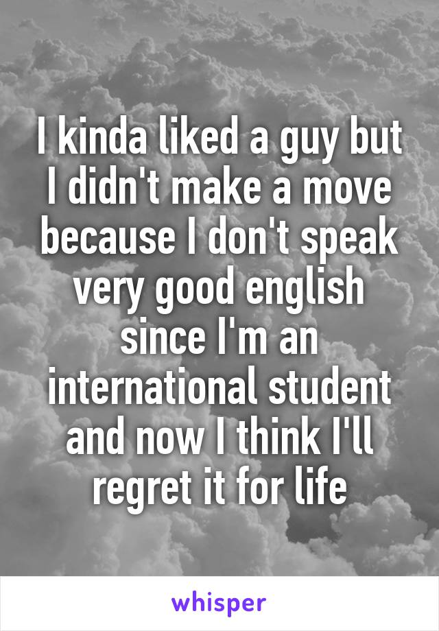 I kinda liked a guy but I didn't make a move because I don't speak very good english since I'm an international student and now I think I'll regret it for life