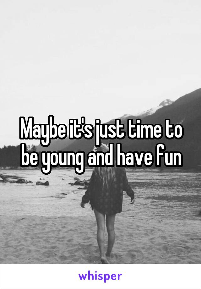 Maybe it's just time to be young and have fun