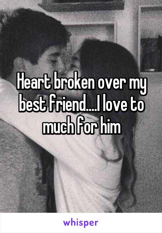 Heart broken over my best friend....I love to much for him