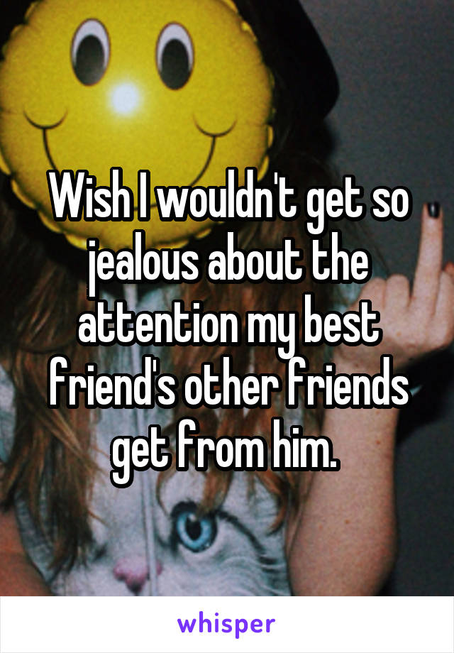 Wish I wouldn't get so jealous about the attention my best friend's other friends get from him.