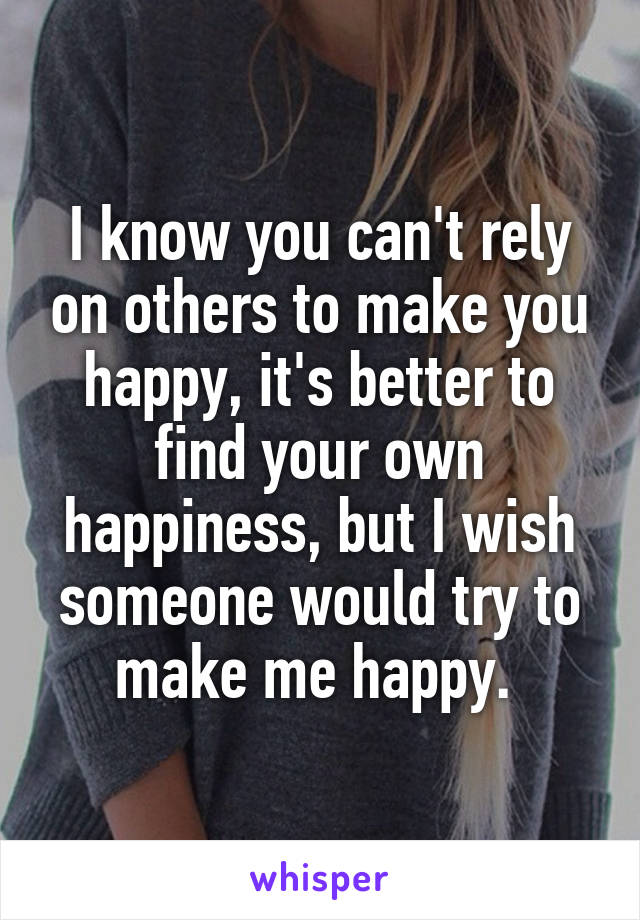 I know you can't rely on others to make you happy, it's better to find your own happiness, but I wish someone would try to make me happy.