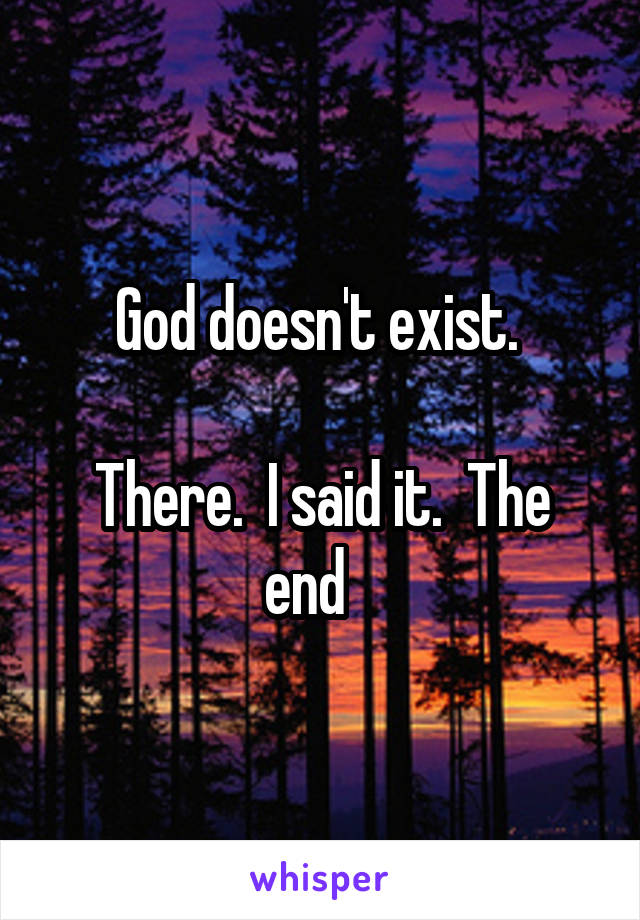God doesn't exist.   There.  I said it.  The end