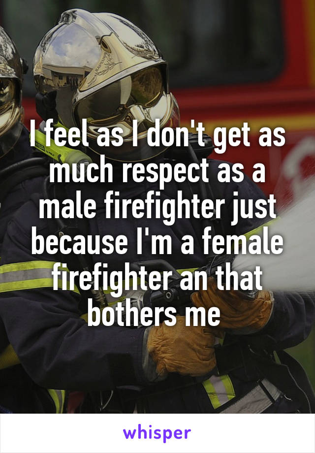 I feel as I don't get as much respect as a male firefighter just because I'm a female firefighter an that bothers me