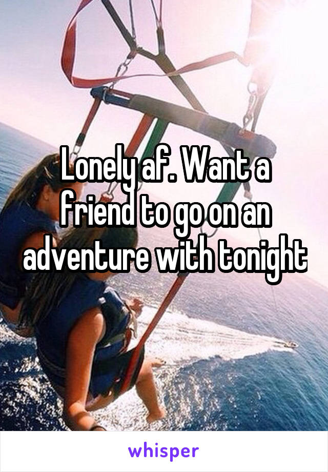 Lonely af. Want a friend to go on an adventure with tonight