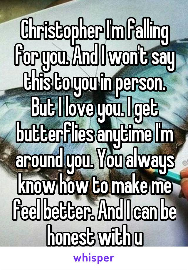 Christopher I'm falling for you. And I won't say this to you in person. But I love you. I get butterflies anytime I'm around you. You always know how to make me feel better. And I can be honest with u