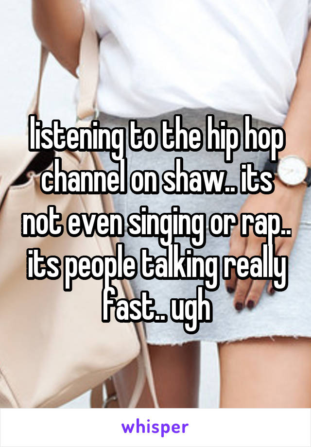 listening to the hip hop channel on shaw.. its not even singing or rap.. its people talking really fast.. ugh