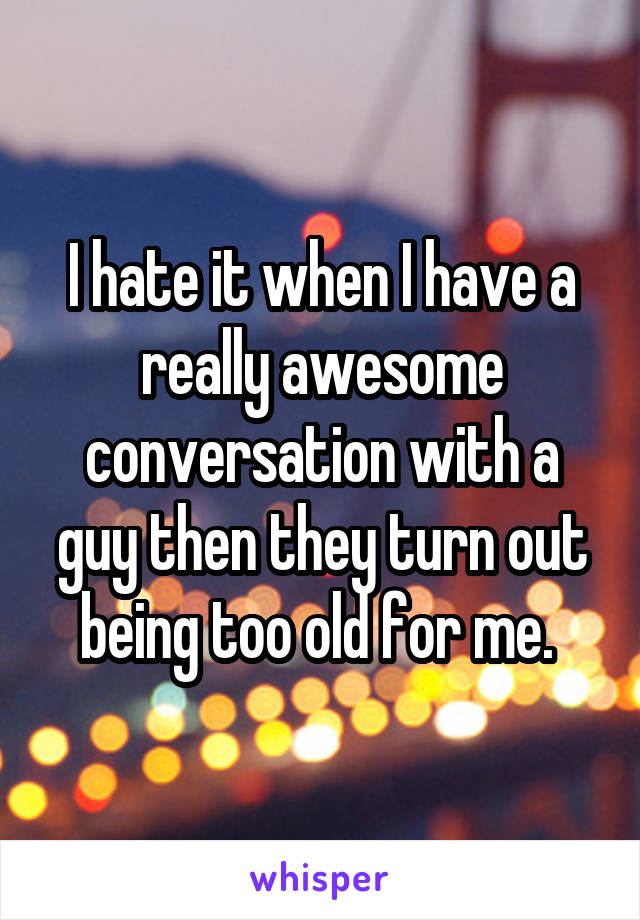 I hate it when I have a really awesome conversation with a guy then they turn out being too old for me.